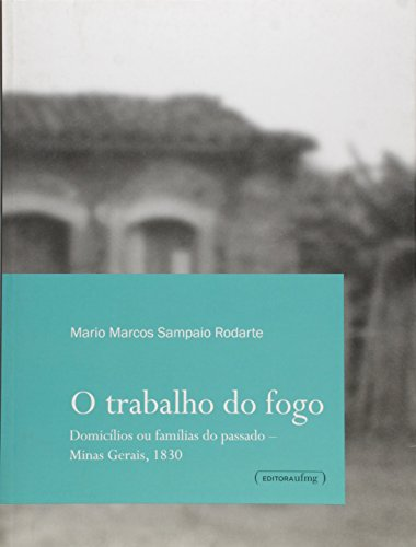 Trabalho do Fogo: Domicílios ou Famílias do Passado - Minas Gerais, 1830, livro de Mario Marcos Sampaio Rodarte