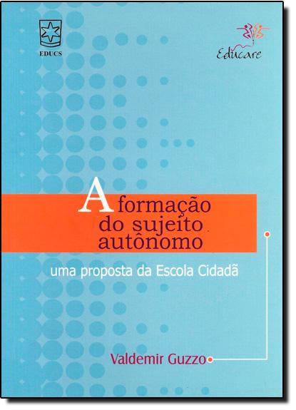 Formação do Sujeito Autônomo, A: Uma Proposta da Escola Cidadã, livro de Guzzo Valdemir