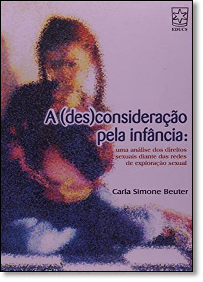 Desconsideração Pela Infância, A: Uma Análise dos Direitos Sexuais Diante das Redes de Exploração Sexual, livro de Carla Simone Beuter