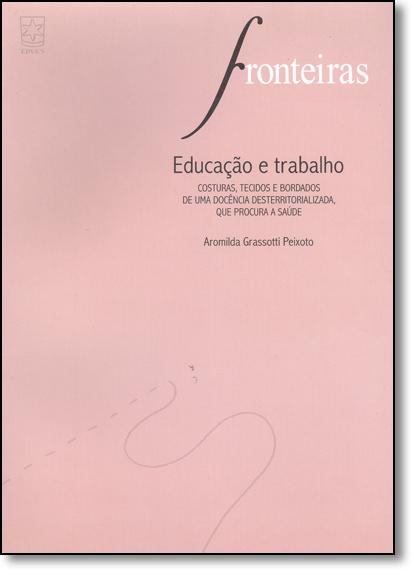 Educação e Trabalho: Costuras, Tecidos e Bordados de uma Docência Desterritorializada, que Procura a Saúde, livro de Marta Peixoto