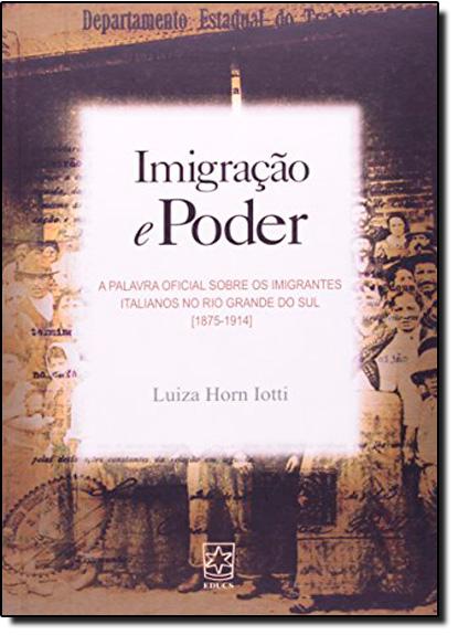 Imigração e Poder: Palavra Final Sobre os Imigrantes Italianos no Rio Grande do Sul, A, livro de IOTTI,HORN LUIZA