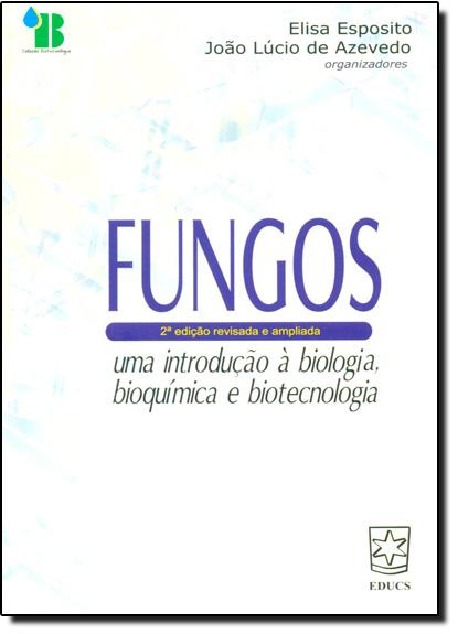 Fungos: Uma Introdução a Biologia, Bioquímica e Biotecnologia, livro de Elisa Espósito