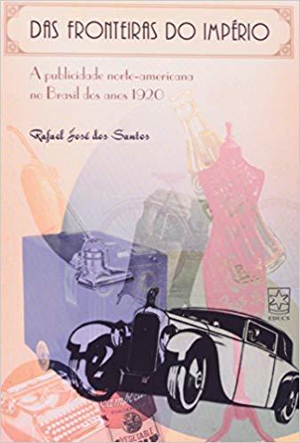 Das fronteiras do império: a publicidade norte-americana no Brasil dos anos 1920, livro de Rafael José Dos Santos