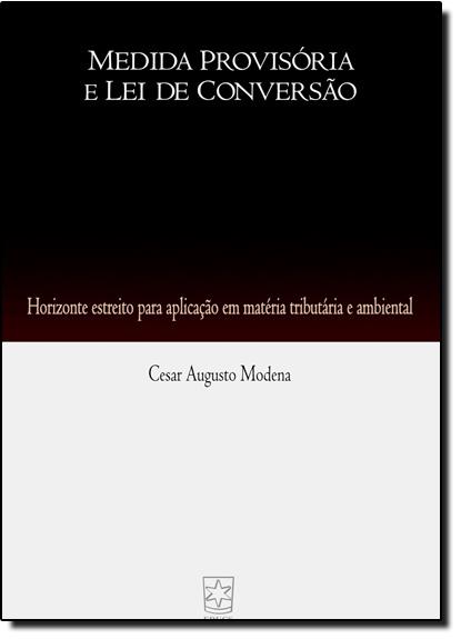 Medida Provisória e Lei de Conversão: Horizonte Estreito Para Aplicação em Matéria Tributária e Ambiental, livro de Casar Augusto Moderna