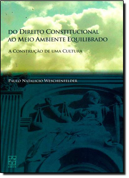 Direito Constitucional ao Meio Ambiente Equilibrado, Do - A Construção de uma Cultura - 2012, livro de Paulo Natalicio Weschenfelder