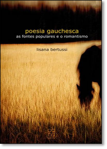 Poesia Gauchesca: As Fontes Populares e o Romantismo, livro de Lisana Bertussi