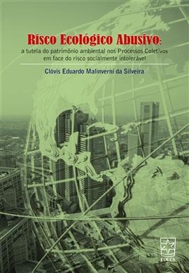 Risco Ecológico Abusivo: A Tutela do Patrimônio Ambiental nos Processos Coletivos em Face do Risco Socialmente, livro de Clóvis Eduardo Malinverni da Silveira