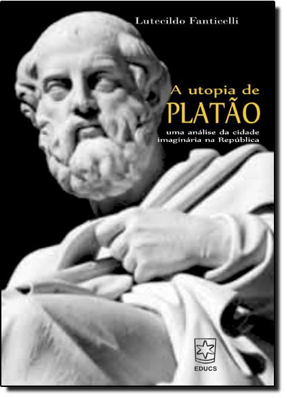 Utopia de Platão, A: Uma Análise da Cidade Imaginária na República, livro de Lutecildo Fanticelli