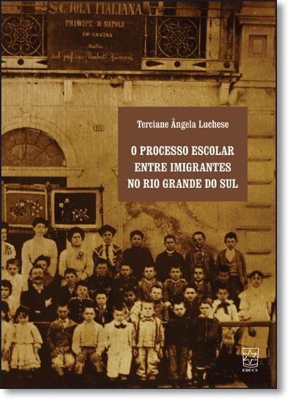Processo Escolar Entre Imigrantes no Rio Grande do Sul, O, livro de Terciane Ângela Luchese