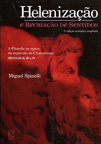 Helenização e Recriação de Sentidos. A Filosofia na Época da Expansão do Cristianismo Séculos II, III e IV, livro de Miguel Spinelli
