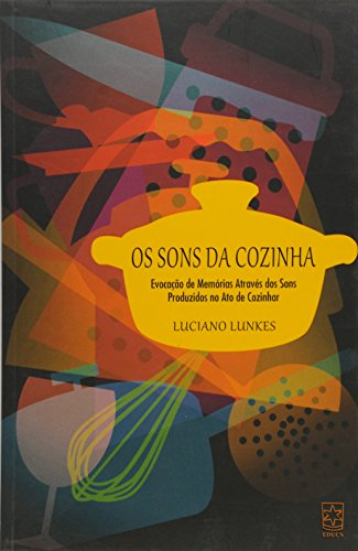 Sons da Cozinha, Os: Evocação de Memórias Através dos Sons Produzidos no Ato de Cozinhar, livro de Luciano Lunkes