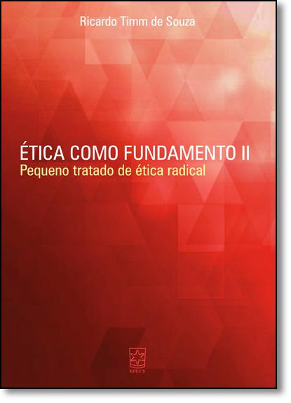 Ética Como Fundamento: Pequeno Tratado de Ética Radical - Vol.2, livro de Ricardo Timm de Souza
