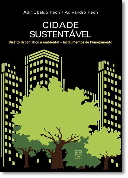 Cidade Sustentável: Direito Urbanístico e Ambiental - Instrumentos de Planejamento, livro de Adir Ubaldo Rech