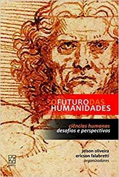 O futuro das humanidades: ciências humanas desafios e perspectivas, livro de Jelson Oliveira, Ericson Falabreti (orgs.)