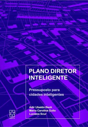 Plano diretor inteligente - Pressupostos para cidades inteligentes, livro de Adir Ubaldo Rech, Maria Carolina Rosa Gullo, Luciana Scur