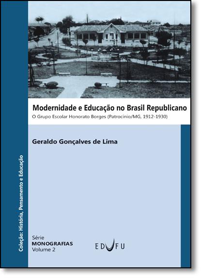 Modernidade e Educação no Brasil Republicano: O Grupo Escolar Honorato Borges (patrocínio, Minas Gerais, 1912-1930), livro de Geraldo Gonçalves de Lima