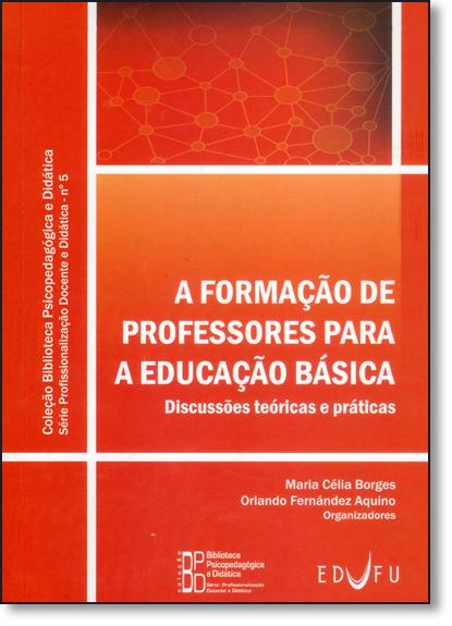 Formação de Professores Para a Educação Básica, A: Discussões Teóricas e Práticas - Vol.5, livro de Maria Célia Borges