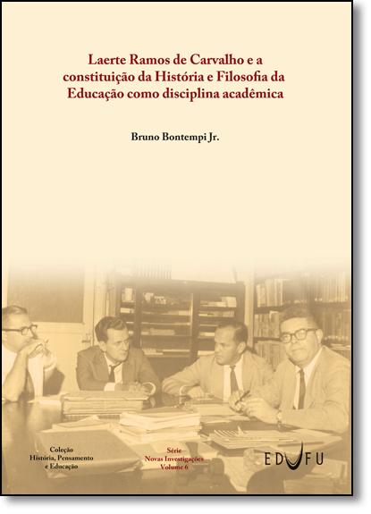 Laerte Ramos de Carvalho e a Constituição da História e Filosofia da Educação Como Disciplina Acadêmica, livro de Bruno Bontempi Júnior