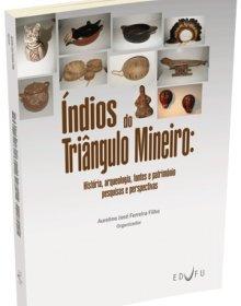 Índios do Triângulo Mineiro : história, arqueologia, fontes e patrimônio : pesquisas e perspectivas, livro de Aurelino José Ferreira Filho