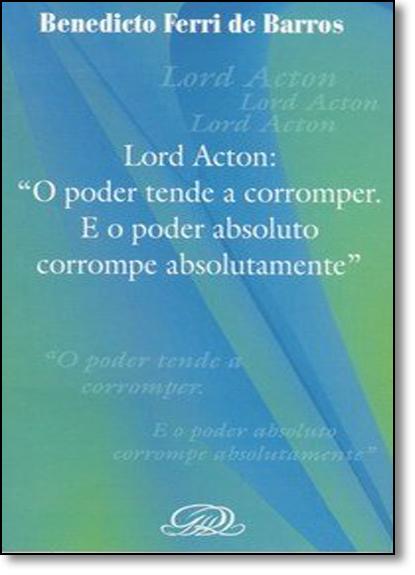 Lord Acton: O Poder Tende a Corromper. e o Poder Absoluto Corrompe Absolutamente, livro de Benedito Ferri de Barros