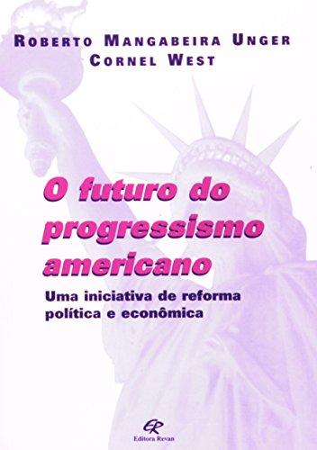 O Futuro do Progressimo Americano. Uma Iniciativa de Reforma Política e Econômica, livro de Roberto Mangabeira Unger, Cornel West