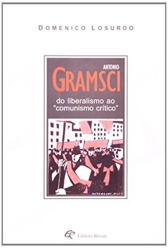 Antônio Gramsci. Do Liberalismo Ao Comunismo Crítico, livro de Domenico Losurdo