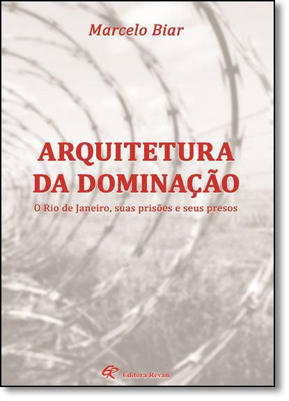 Arquitetura da Dominação: O Rio de Janeiro, Suas Prisões e Seus Presos, livro de Marcelo Biar