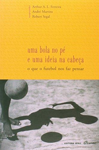 Uma bola no pé e uma ideia na cabeça: o que o futebol nos faz pensar, livro de Arthur Arruda Leal Ferreira , André Martins, Robert Segal