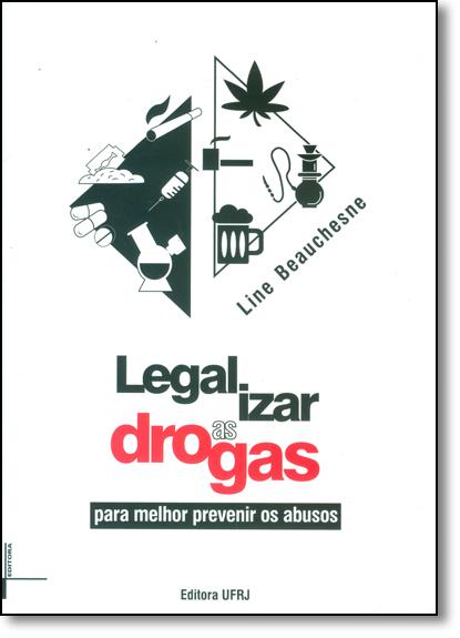 Legalizar As Drogas: Para Melhor Prevenir Os Abusos, livro de Line Beauchesne