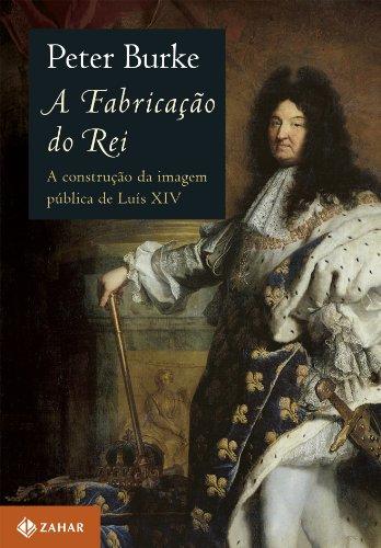 A Fabricação do Rei - A construção da imagem pública de Luís XIV, livro de Peter Burke