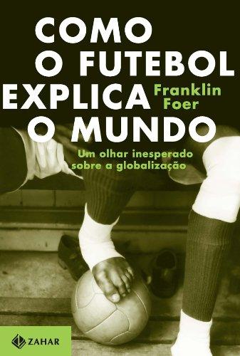 Como o futebol explica o mundo - Um olhar inesperado sobre a globalização, livro de Franklin Foer