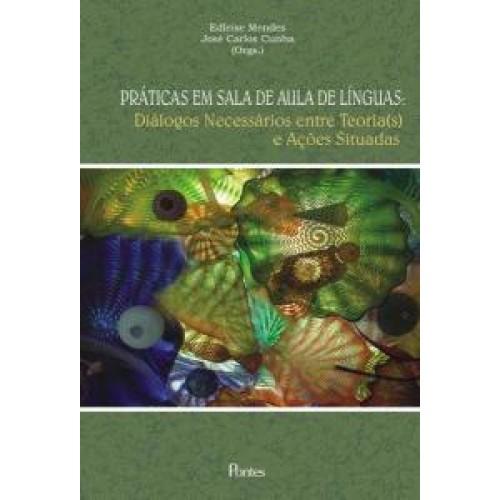 Práticas em Sala de Aula de Línguas: Diálogos Necessários Entre Teorias e Ações Situadas, livro de Edleise Mendes | José Carlos Cunha