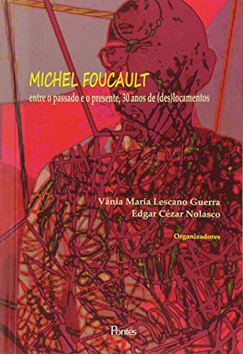 Michel Foucault: Entre o Passado e o Presente, 30 Anos de ( Des ) Locamentos, livro de Vânia Maria Lescano Guerra