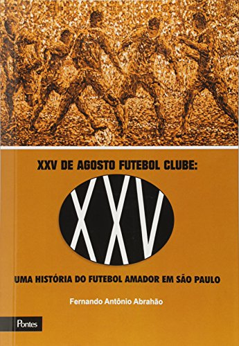 Xxv de Agosto Futebol Clube: Uma História do Futebol Amador em São Paulo, livro de Fernando Antônio Abrahão