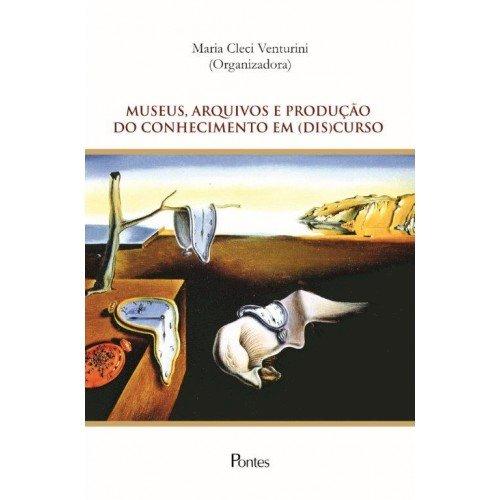 Museus, arquivos e produção do conhecimento em (dis)curso, livro de Maria Cleci Venturini (org.)