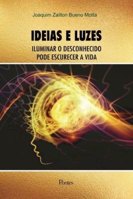 Ideias e Luzes. Iluminar o Desconhecido Pode Escurecer a Vida, livro de Joaquim Zailton Bueno Motta