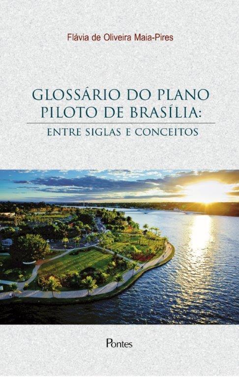 GLOSSARIO DO PLANO PILOTO DE BRASILIA - ENTRE SIGLAS E CONCEITOS, livro de Flavia De Oliveira Maia-pires