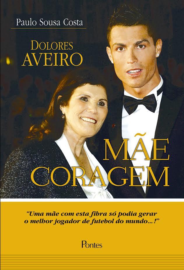 Mãe Coragem. Uma Mãe com Esta Fibra Só Podia Gerar o Melhor Jogador de Futebol do Mundo..!, livro de Dolores Aveiro