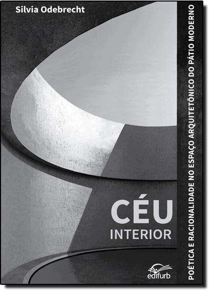 Céu Interior: Poética e Racionalidade no Espaço Arquitetônico do Pátio Moderno, livro de Silvia Odebrecht