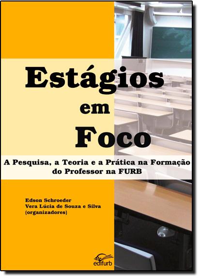 Estágios em Foco: A Pesquisa, a Teoria e a Prática na Formação do Professor na Furb, livro de Edson Schroeder