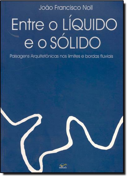 Entre o Líquido e o Sólido: Paisagens Arquitetônicas nos Limites e Bordas Fluviais, livro de João Francisco Noll