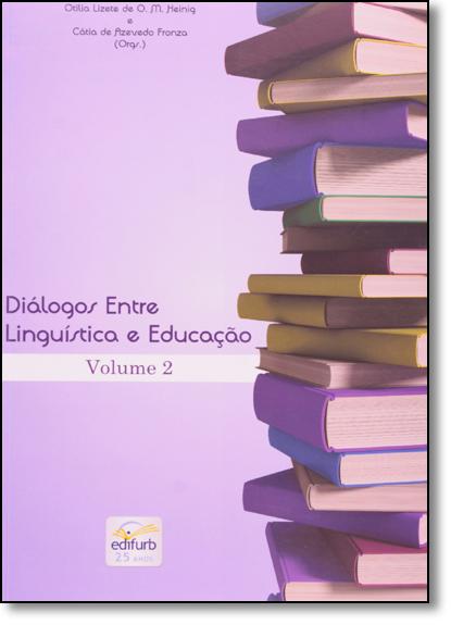 Diálogos Entre Linguística e Educação: a Linguagem em Foco: a Interlocução Continua! - Vol.2, livro de Otilia Lizete de O. M. Heinig