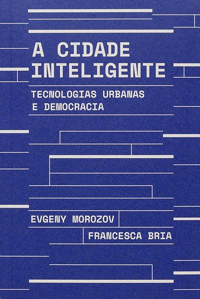A cidade inteligente - Tecnologias urbanas e democracia, livro de Evgeny Morozov, Francesca Bria