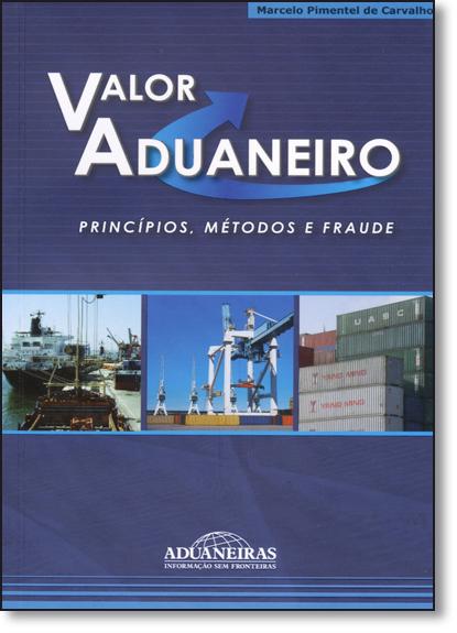 Valor Aduaneiro: Princípios, Métodos e Fraude, livro de Marcelo Pimentel de Carvalho