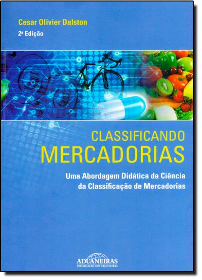 Classificando Mercadorias: Uma Abordagem Didática da Ciência da Classificação de Mercadorias, livro de Cesar Olivier Dalston