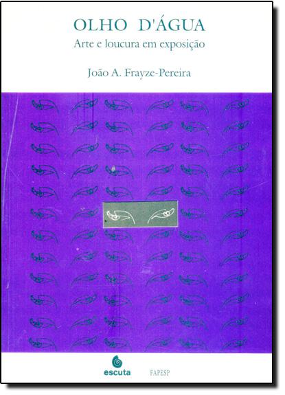 Olho D Água: Arte e Loucura em Exposição, livro de João A Frayze Pereira