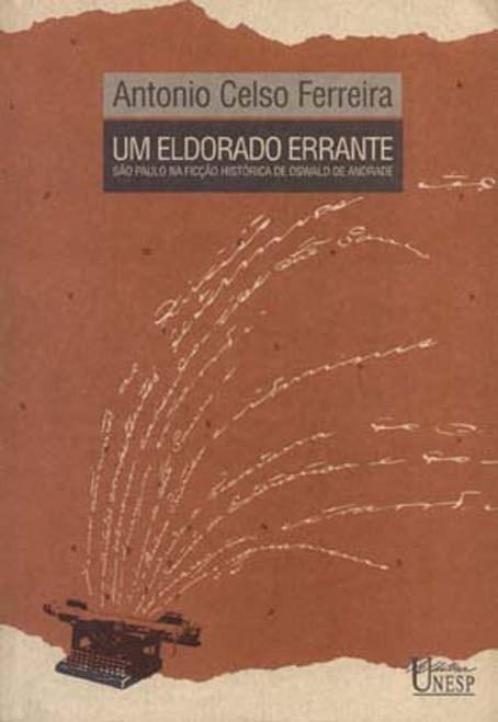 Um Eldorado Errante - São Paulo na ficção histórica de Oswald de Andrade, livro de Antonio Celso Ferreira