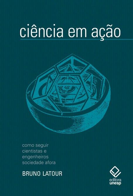Ciência em ação - como seguir cientistas e engenheiros sociedade afora, livro de Bruno Latour