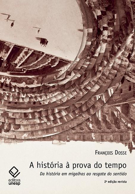 A história à prova do tempo - Da história em migalhas ao resgate do sentido, livro de François Dosse