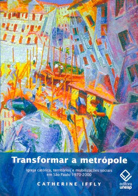 Transformar a metrópole - Igreja Católica, territórios e mobilizações sociais em São Paulo 1970-2000, livro de Catherine Iffly